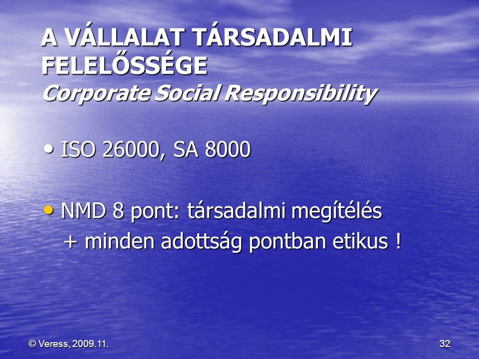 © Veress, 2009.11.32 A VÁLLALAT TÁRSADALMI FELELŐSSÉGE Corporate Social Responsibility • ISO 26000, SA 8000 • NMD 8 pont: társadalmi megítélés + minden adottság pontban etikus .