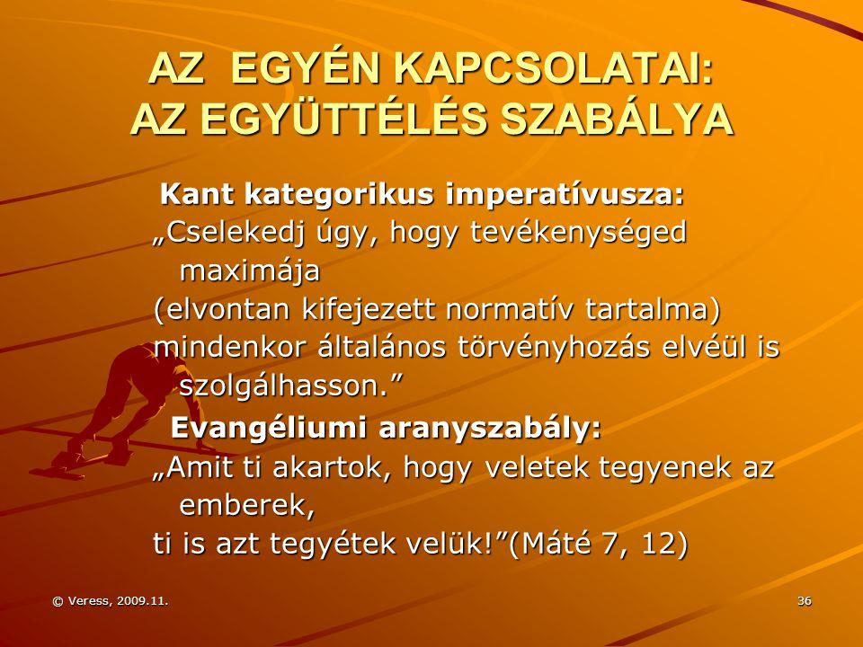 """© Veress, 2009.11.36 AZ EGYÉN KAPCSOLATAI: AZ EGYÜTTÉLÉS SZABÁLYA Kant kategorikus imperatívusza: Kant kategorikus imperatívusza: """"Cselekedj úgy, hogy tevékenységed """"Cselekedj úgy, hogy tevékenységed maximája maximája (elvontan kifejezett normatív tartalma) (elvontan kifejezett normatív tartalma) mindenkor általános törvényhozás elvéül is mindenkor általános törvényhozás elvéül is szolgálhasson. szolgálhasson. Evangéliumi aranyszabály: Evangéliumi aranyszabály: """"Amit ti akartok, hogy veletek tegyenek az emberek, emberek, ti is azt tegyétek velük! (Máté 7, 12)"""