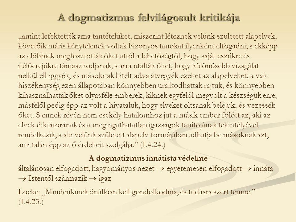 """A dogmatizmus felvilágosult kritikája """"amint lefektették ama tantételüket, miszerint léteznek velünk született alapelvek, követőik máris kénytelenek voltak bizonyos tanokat ilyenként elfogadni; s ekképp az előbbiek megfosztották őket attól a lehetőségtől, hogy saját eszükre és ítélőerejükre támaszkodjanak, s arra utalták őket, hogy különösebb vizsgálat nélkül elhiggyék, és másoknak hitelt adva átvegyék ezeket az alapelveket; a vak hiszékenység ezen állapotában könnyebben uralkodhattak rajtuk, és könnyebben kihasználhatták őket olyasféle emberek, kiknek egyfelől megvolt a készségük erre, másfelől pedig épp az volt a hivataluk, hogy elveket oltsanak beléjük, és vezessék őket."""