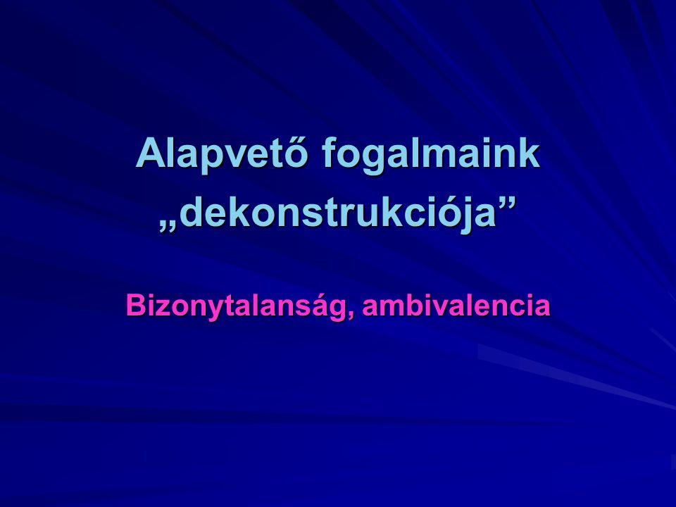 """Alapvető fogalmaink """"dekonstrukciója"""" Bizonytalanság, ambivalencia"""