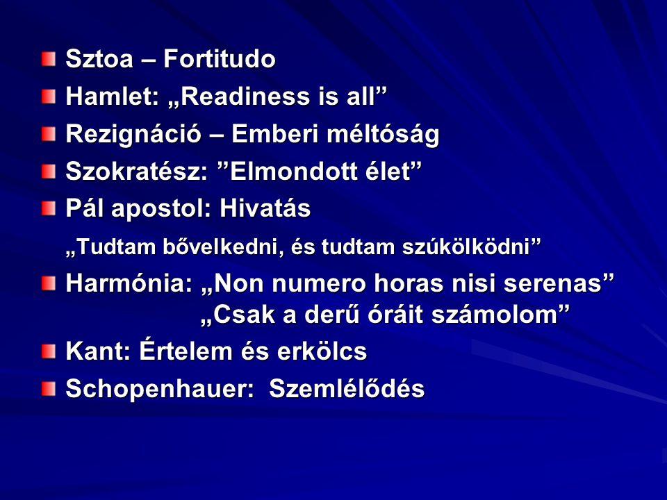 """Sztoa – Fortitudo Hamlet: """"Readiness is all Rezignáció – Emberi méltóság Szokratész: Elmondott élet Pál apostol: Hivatás """"Tudtam bővelkedni, és tudtam szúkölködni Harmónia: """"Non numero horas nisi serenas """"Csak a derű óráit számolom Kant: Értelem és erkölcs Schopenhauer: Szemlélődés"""