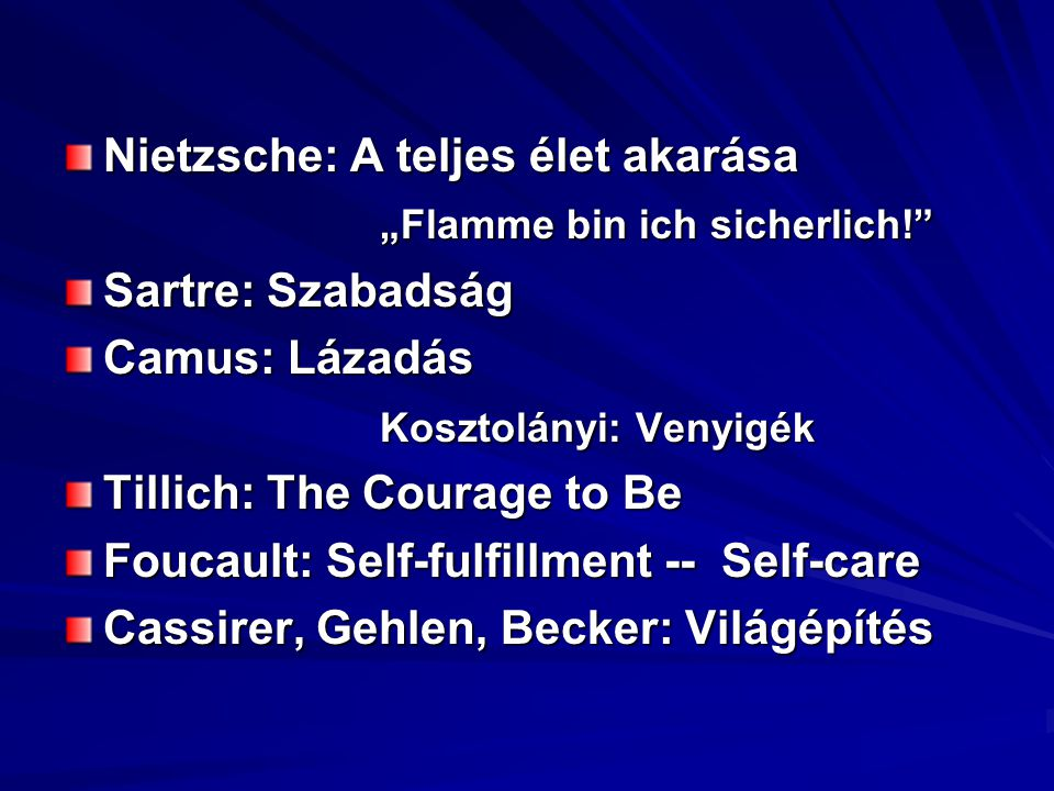 "Nietzsche: A teljes élet akarása ""Flamme bin ich sicherlich! Sartre: Szabadság Camus: Lázadás Kosztolányi: Venyigék Tillich: The Courage to Be Foucault: Self-fulfillment -- Self-care Cassirer, Gehlen, Becker: Világépítés"