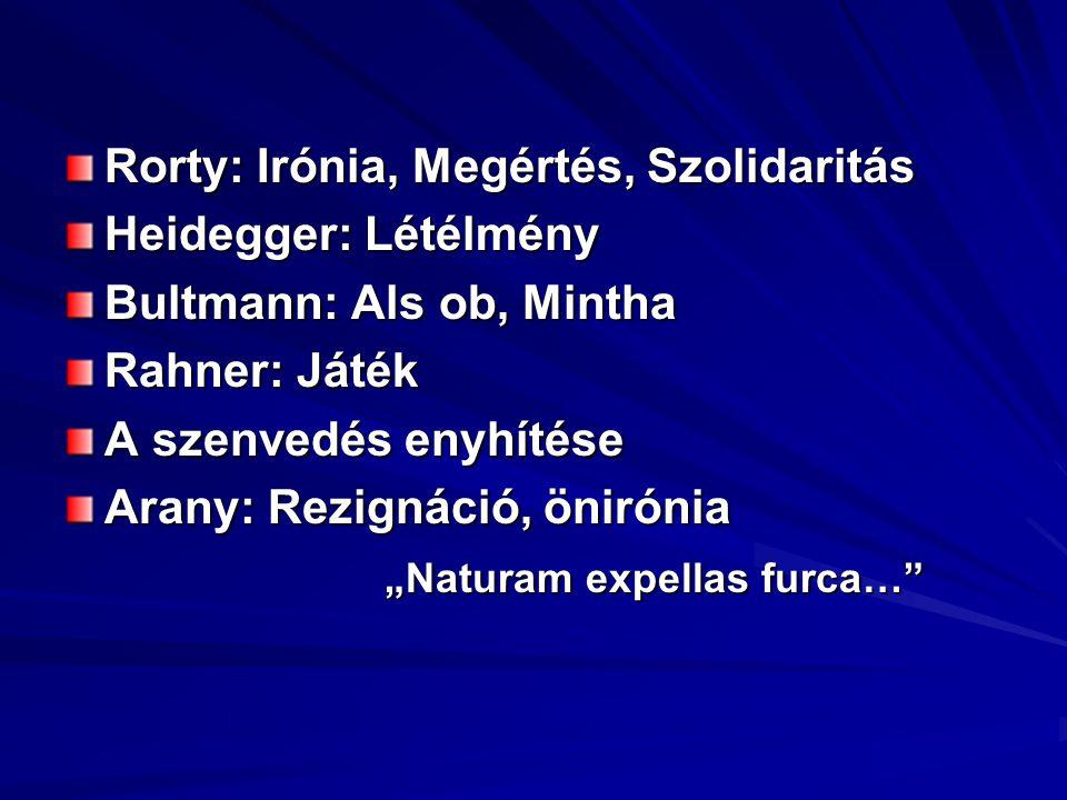 """Rorty: Irónia, Megértés, Szolidaritás Heidegger: Létélmény Bultmann: Als ob, Mintha Rahner: Játék A szenvedés enyhítése Arany: Rezignáció, önirónia """"Naturam expellas furca…"""