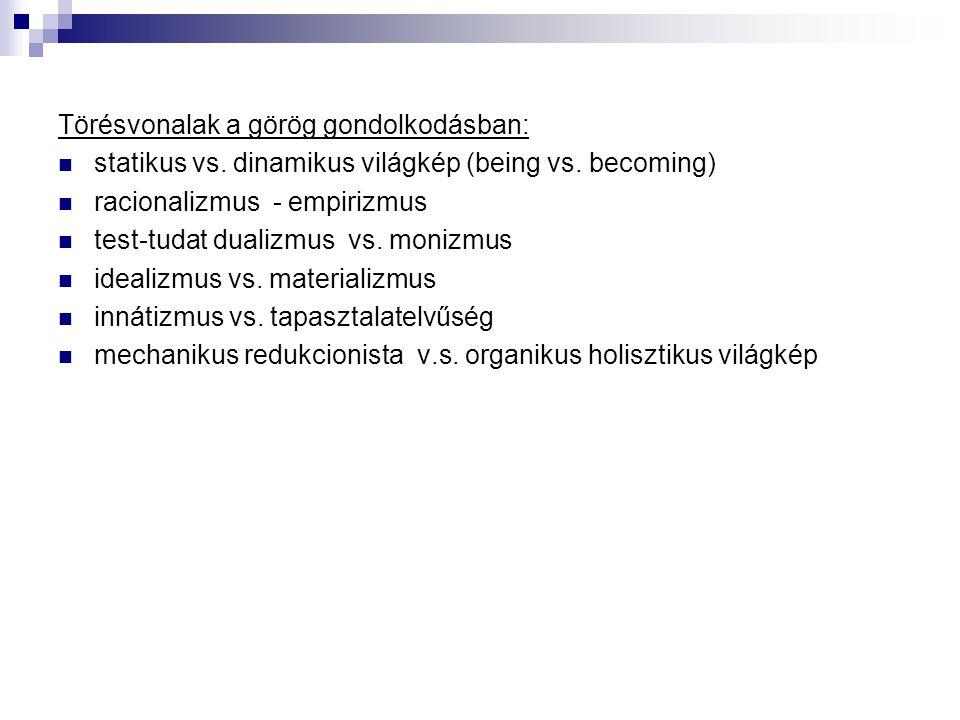Törésvonalak a görög gondolkodásban:  statikus vs. dinamikus világkép (being vs. becoming)  racionalizmus - empirizmus  test-tudat dualizmus vs. mo
