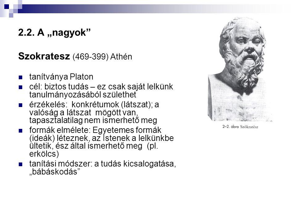 """2.2. A """"nagyok"""" Szokratesz (469-399) Athén  tanítványa Platon  cél: biztos tudás – ez csak saját lelkünk tanulmányozásából születhet  érzékelés: ko"""