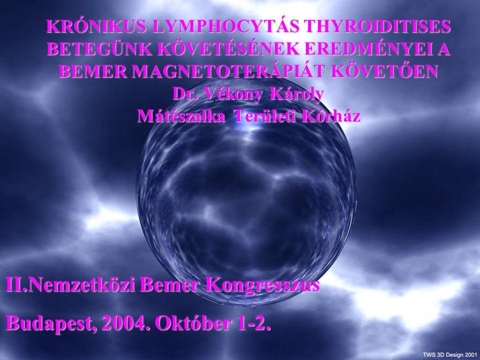 KRÓNIKUS LYMPHOCYTÁS THYROIDITISES BETEGÜNK KÖVETÉSÉNEK EREDMÉNYEI A BEMER MAGNETOTERÁPIÁT KÖVETŐEN Dr. Vékony Károly Mátészalka Területi Kórház II.Ne