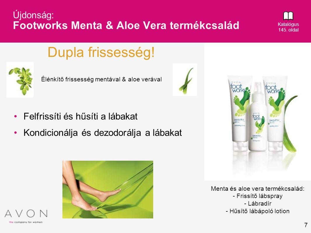 7 Újdonság: Footworks Menta & Aloe Vera termékcsalád Katalógus 145. oldal • Felfrissíti és hűsíti a lábakat • Kondicionálja és dezodorálja a lábakat D
