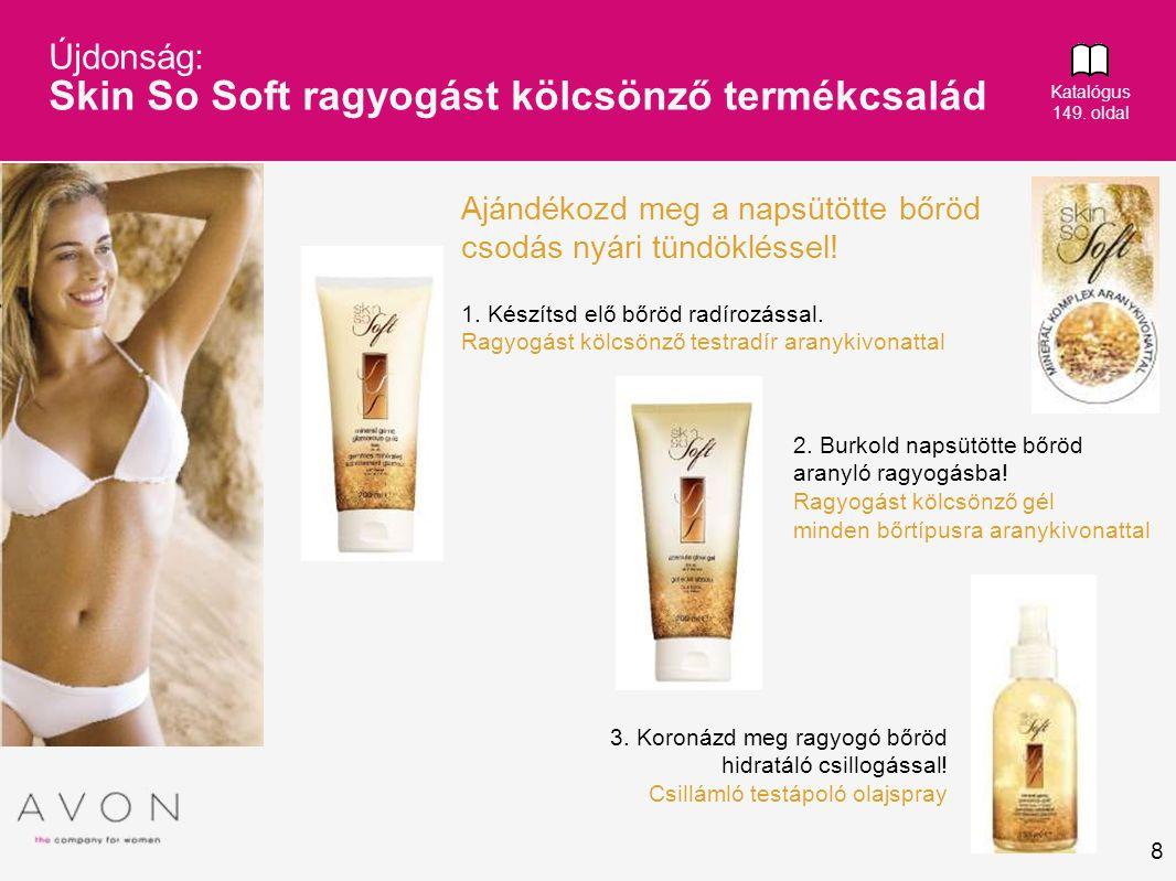 8 Újdonság: Skin So Soft ragyogást kölcsönző termékcsalád Katalógus 149. oldal Ajándékozd meg a napsütötte bőröd csodás nyári tündökléssel! 1. Készíts