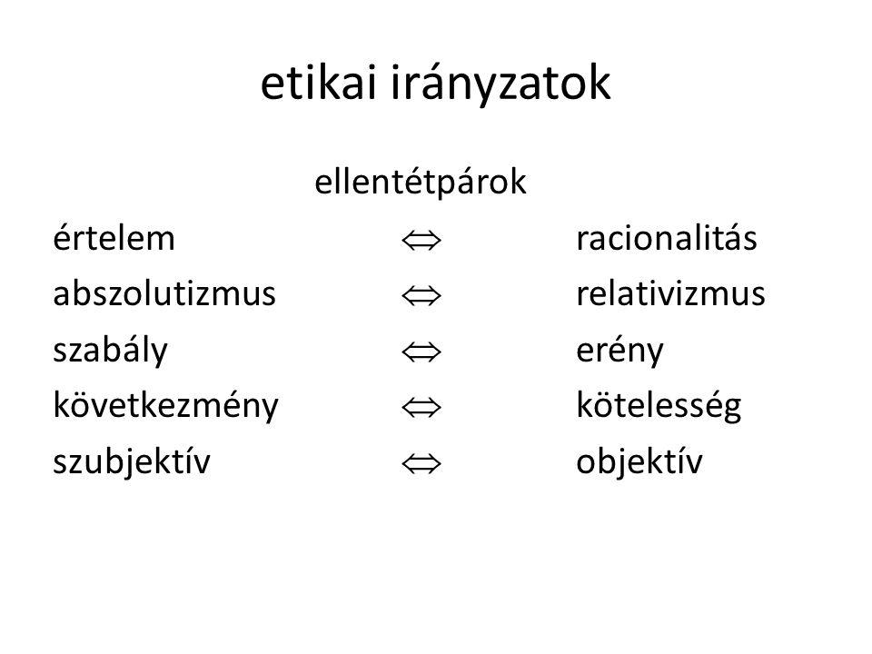 etikai irányzatok ellentétpárok értelem  racionalitás abszolutizmus  relativizmus szabály  erény következmény  kötelesség szubjektív  objektív