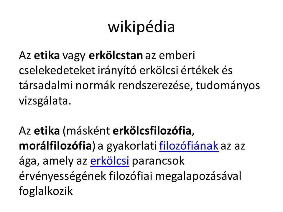 wikipédia Az etika vagy erkölcstan az emberi cselekedeteket irányító erkölcsi értékek és társadalmi normák rendszerezése, tudományos vizsgálata. Az et