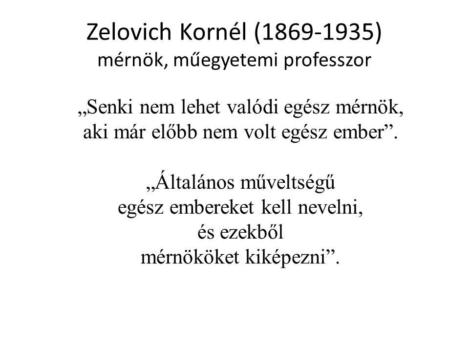"""Zelovich Kornél (1869-1935) mérnök, műegyetemi professzor """"Senki nem lehet valódi egész mérnök, aki már előbb nem volt egész ember"""". """"Általános művelt"""
