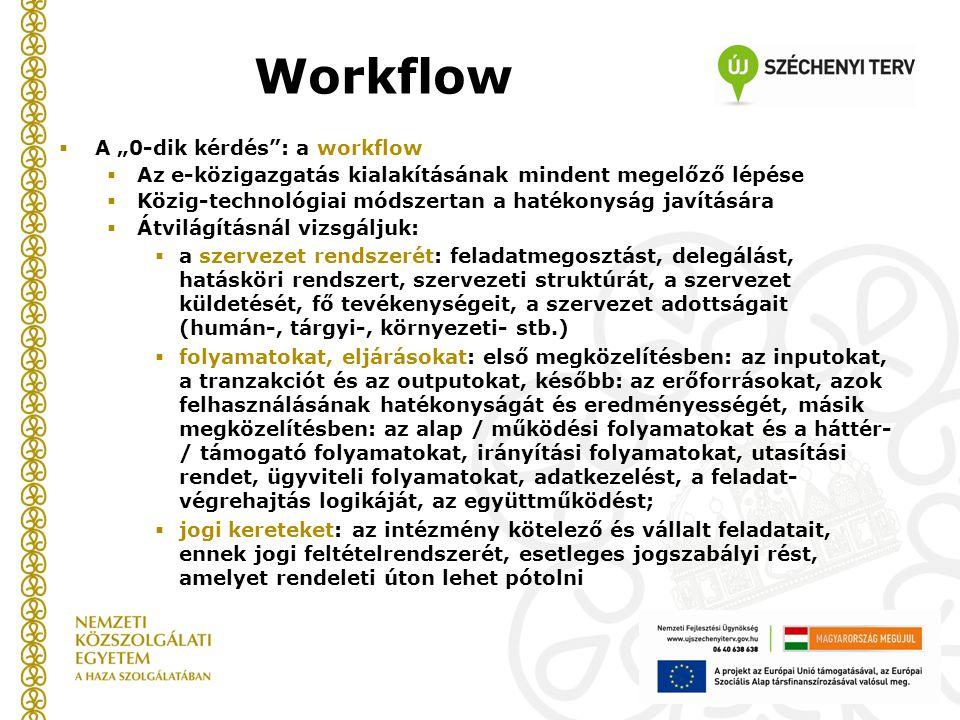 """Workflow  A """"0-dik kérdés : a workflow  Az e-közigazgatás kialakításának mindent megelőző lépése  Közig-technológiai módszertan a hatékonyság javítására  Átvilágításnál vizsgáljuk:  a szervezet rendszerét: feladatmegosztást, delegálást, hatásköri rendszert, szervezeti struktúrát, a szervezet küldetését, fő tevékenységeit, a szervezet adottságait (humán-, tárgyi-, környezeti- stb.)  folyamatokat, eljárásokat: első megközelítésben: az inputokat, a tranzakciót és az outputokat, később: az erőforrásokat, azok felhasználásának hatékonyságát és eredményességét, másik megközelítésben: az alap / működési folyamatokat és a háttér- / támogató folyamatokat, irányítási folyamatokat, utasítási rendet, ügyviteli folyamatokat, adatkezelést, a feladat- végrehajtás logikáját, az együttműködést;  jogi kereteket: az intézmény kötelező és vállalt feladatait, ennek jogi feltételrendszerét, esetleges jogszabályi rést, amelyet rendeleti úton lehet pótolni"""