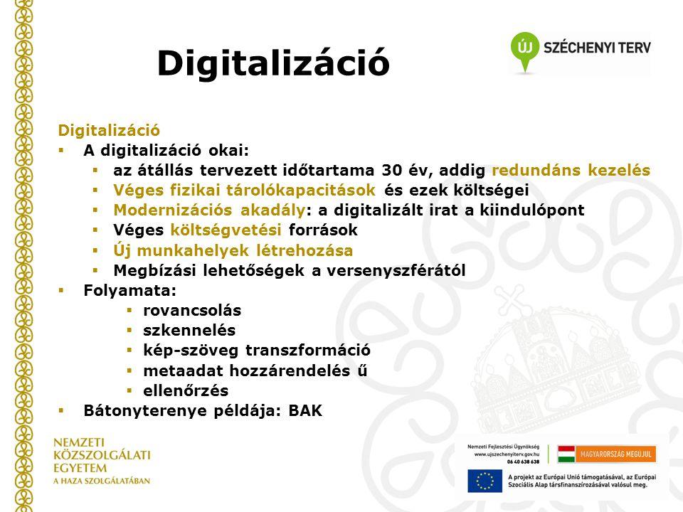 Digitalizáció  A digitalizáció okai:  az átállás tervezett időtartama 30 év, addig redundáns kezelés  Véges fizikai tárolókapacitások és ezek költségei  Modernizációs akadály: a digitalizált irat a kiindulópont  Véges költségvetési források  Új munkahelyek létrehozása  Megbízási lehetőségek a versenyszférától  Folyamata:  rovancsolás  szkennelés  kép-szöveg transzformáció  metaadat hozzárendelés ű  ellenőrzés  Bátonyterenye példája: BAK