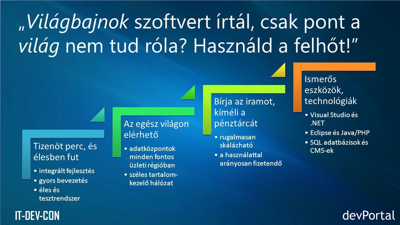 """IT-DEV-CON Tizenöt perc, és élesben fut •integrált fejlesztés •gyors bevezetés •éles és tesztrendszer Az egész világon elérhető •adatközpontok minden fontos üzleti régióban •széles tartalom- kezelő hálózat Bírja az iramot, kíméli a pénztárcát •rugalmasan skálázható •a használattal arányosan fizetendő Ismerős eszközök, technológiák •Visual Studio és.NET •Eclipse és Java/PHP •SQL adatbázisok és CMS-ek """"Világbajnok szoftvert írtál, csak pont a világ nem tud róla."""