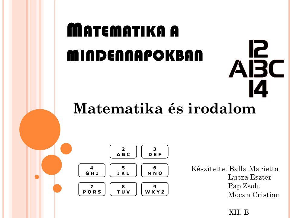 M ATEMATIKA A MINDENNAPOKBAN Matematika és irodalom Készítette: Balla Marietta Lucza Eszter Pap Zsolt Mocan Cristian XII. B