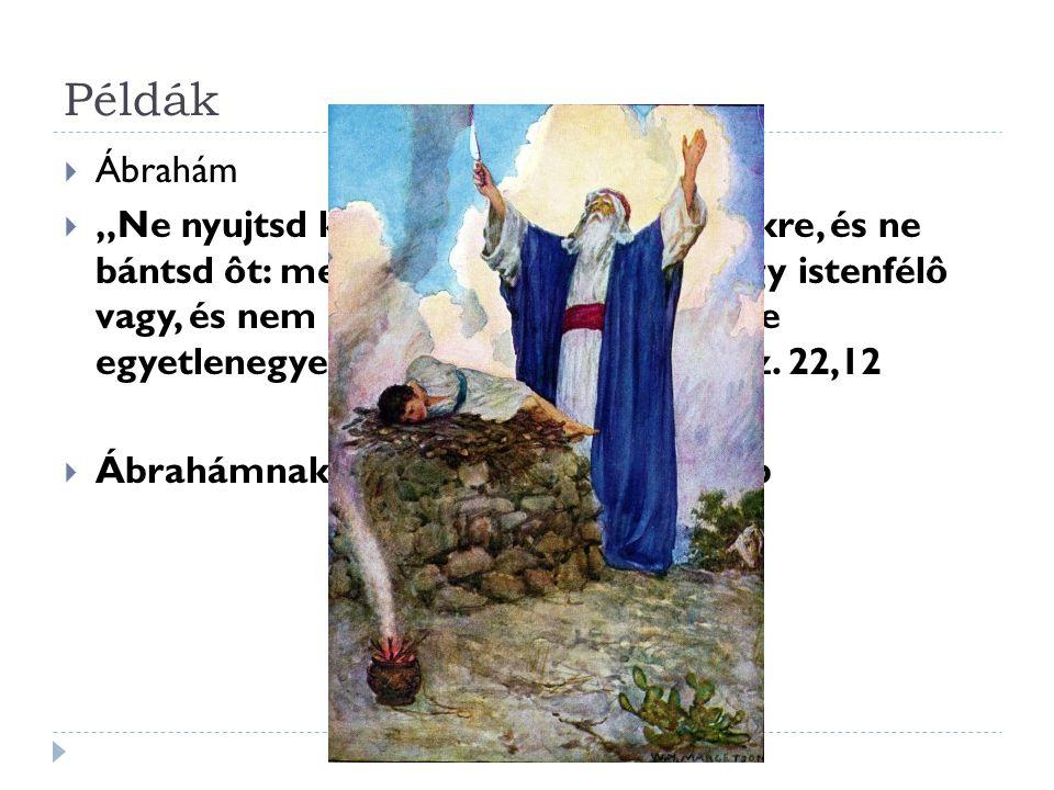 """Példák  Ábrahám  """"Ne nyujtsd ki a te kezedet a gyermekre, és ne bántsd ôt: mert most már tudom, hogy istenfélô vagy, és nem kedvezél a te fiadnak, a te egyetlenegyednek én érettem. 1 Móz."""