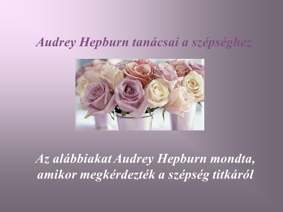 Audrey Hepburn tanácsai a szépséghez Az alábbiakat Audrey Hepburn mondta, amikor megkérdezték a szépség titkáról