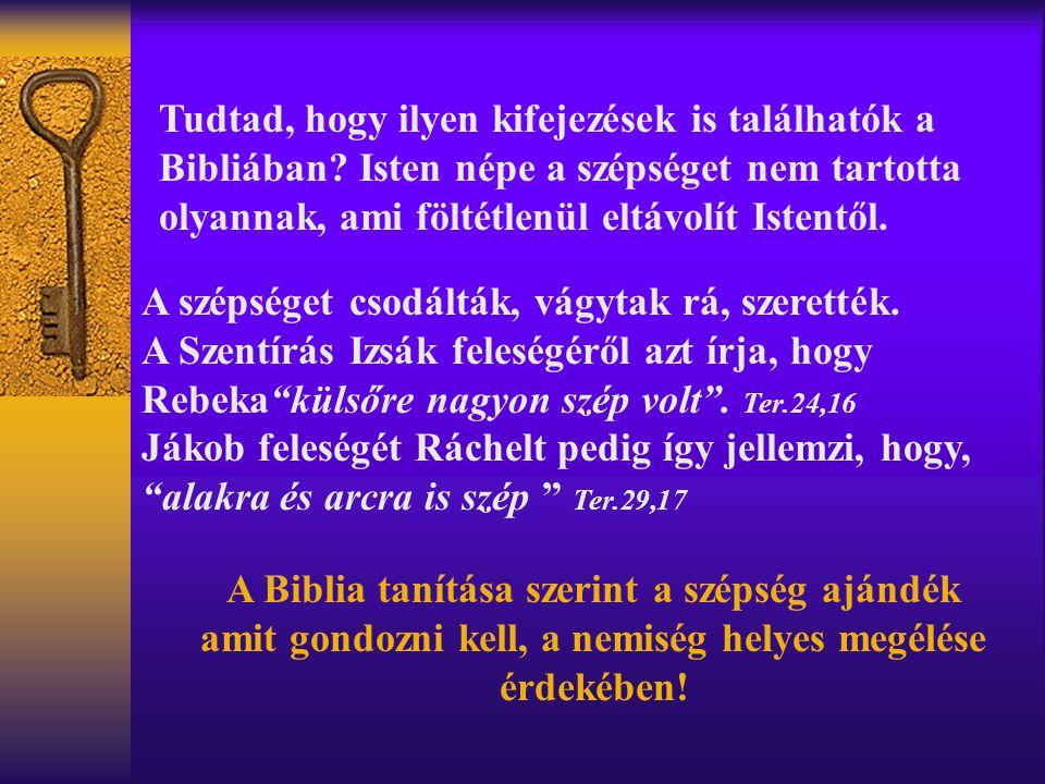Tudtad, hogy ilyen kifejezések is találhatók a Bibliában? Isten népe a szépséget nem tartotta olyannak, ami föltétlenül eltávolít Istentől. A szépsége