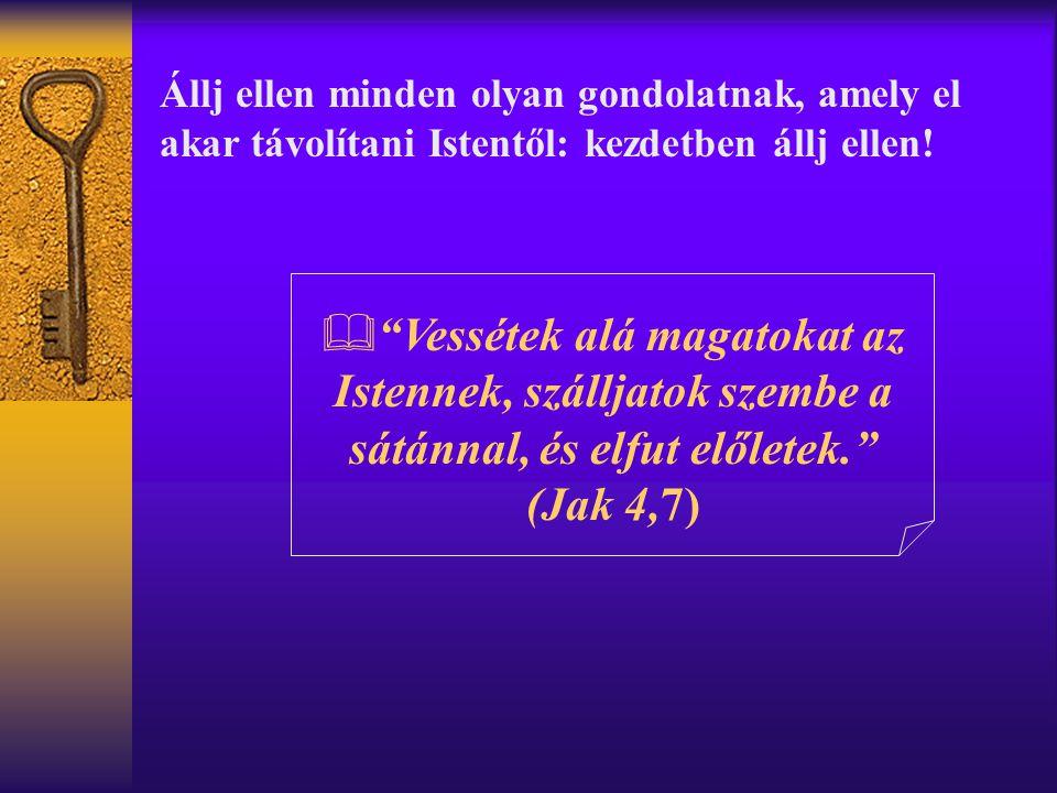 """Állj ellen minden olyan gondolatnak, amely el akar távolítani Istentől: kezdetben állj ellen!  """"Vessétek alá magatokat az Istennek, szálljatok szembe"""