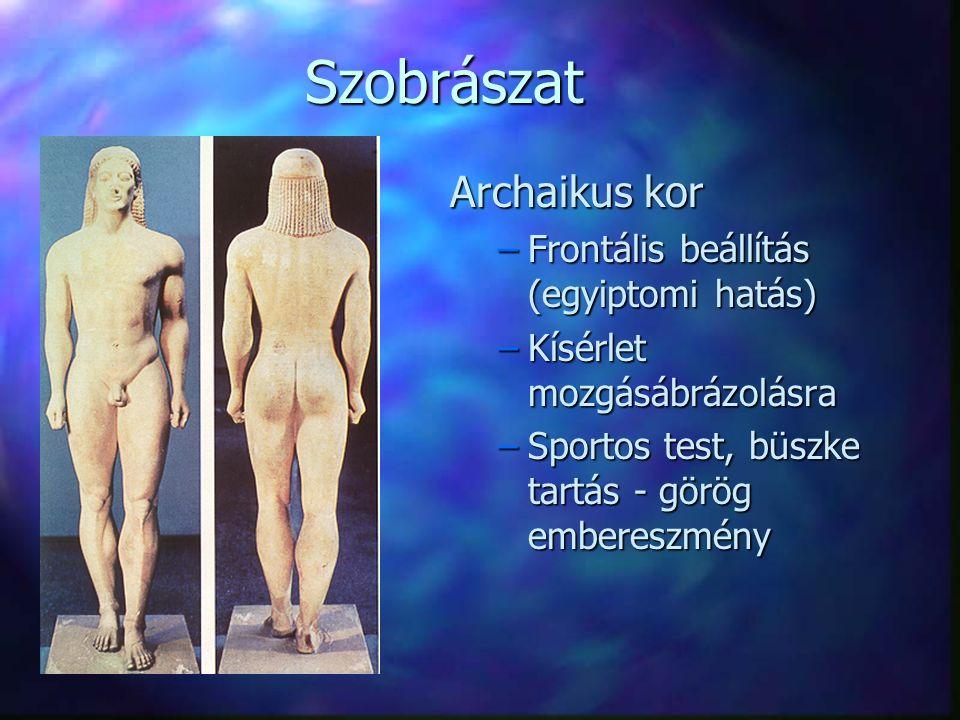 Szobrászat Archaikus kor –Frontális beállítás (egyiptomi hatás) –Kísérlet mozgásábrázolásra –Sportos test, büszke tartás - görög embereszmény
