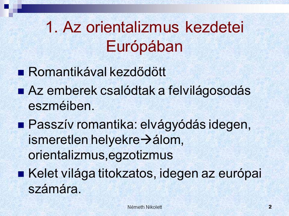 Németh Nikolett2 1. Az orientalizmus kezdetei Európában  Romantikával kezdődött  Az emberek csalódtak a felvilágosodás eszméiben.  Passzív romantik