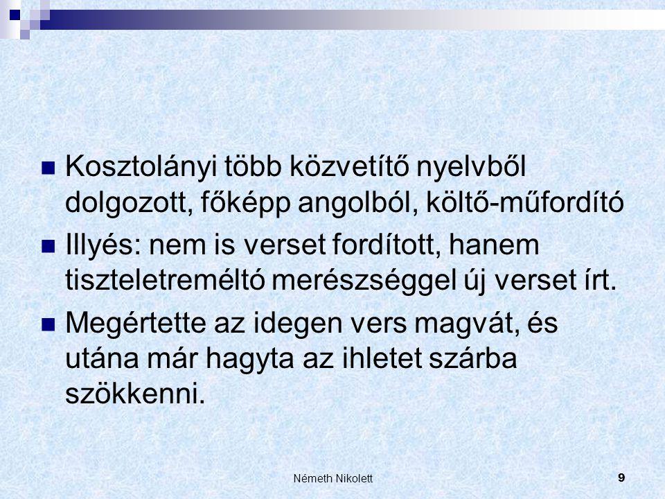 Németh Nikolett9  Kosztolányi több közvetítő nyelvből dolgozott, főképp angolból, költő-műfordító  Illyés: nem is verset fordított, hanem tiszteletr