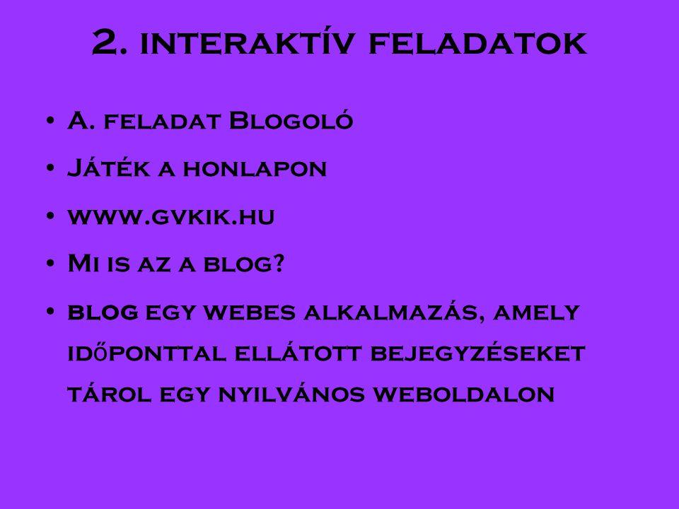 2. interaktív feladatok •A. feladat Blogoló •Játék a honlapon •www.gvkik.hu •Mi is az a blog.