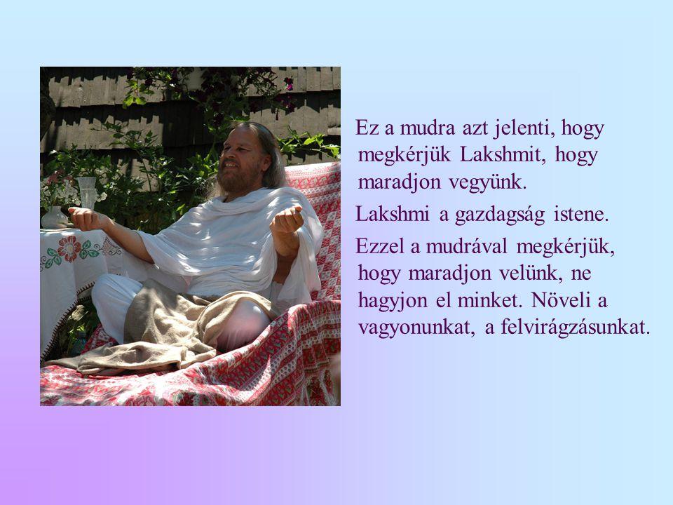 Ez a mudra azt jelenti, hogy megkérjük Lakshmit, hogy maradjon vegyünk. Lakshmi a gazdagság istene. Ezzel a mudrával megkérjük, hogy maradjon velünk,