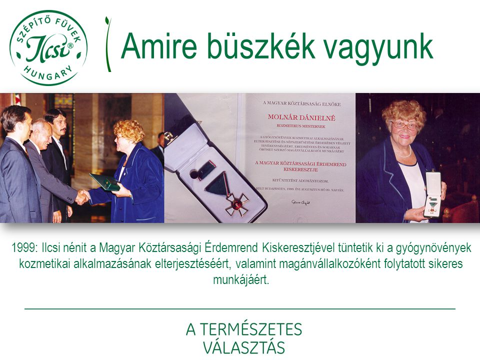 Amire büszkék vagyunk 1999: Ilcsi nénit a Magyar Köztársasági Érdemrend Kiskeresztjével tüntetik ki a gyógynövények kozmetikai alkalmazásának elterjes