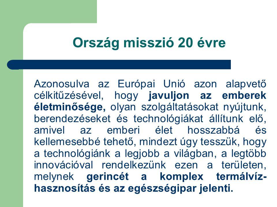 Ország misszió 20 évre Azonosulva az Európai Unió azon alapvető célkitűzésével, hogy javuljon az emberek életminősége, olyan szolgáltatásokat nyújtunk, berendezéseket és technológiákat állítunk elő, amivel az emberi élet hosszabbá és kellemesebbé tehető, mindezt úgy tesszük, hogy a technológiánk a legjobb a világban, a legtöbb innovációval rendelkezünk ezen a területen, melynek gerincét a komplex termálvíz- hasznosítás és az egészségipar jelenti.