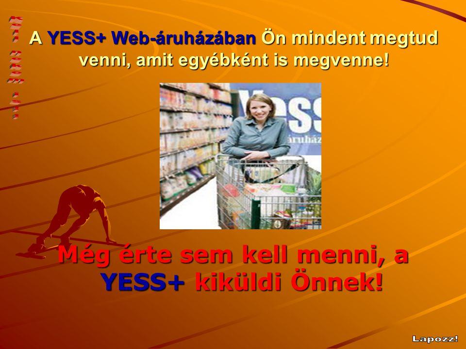 A YESS+ Web-áruházában Ön mindent megtud venni, amit egyébként is megvenne! Még érte sem kell menni, a YESS+ kiküldi Önnek!