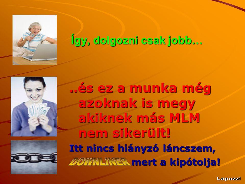 Így, dolgozni csak jobb …..és ez a munka még azoknak is megy akiknek más MLM nem sikerült ! Itt nincs hiányzó láncszem, mert a kipótolja! mert a kipót