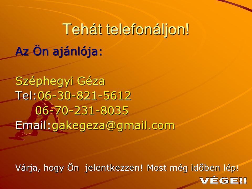 Tehát telefonáljon! Az Ön ajánlója: Széphegyi Géza Tel:06-30-821-5612 06-70-231-8035 06-70-231-8035 Email:gakegeza@gmail.com Várja, hogy Ön jelentkezz