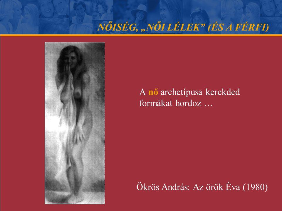 """NŐISÉG, """"NŐI LÉLEK"""" (ÉS A FÉRFI) A nő archetípusa kerekded formákat hordoz … Ökrös András: Az örök Éva (1980)"""
