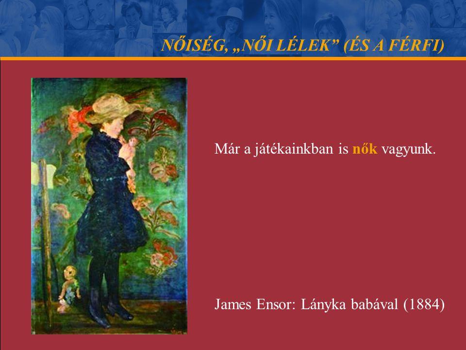 """NŐISÉG, """"NŐI LÉLEK"""" (ÉS A FÉRFI) Már a játékainkban is nők vagyunk. James Ensor: Lányka babával (1884)"""