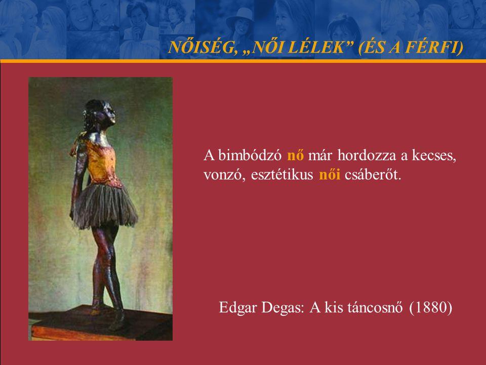 """NŐISÉG, """"NŐI LÉLEK"""" (ÉS A FÉRFI) A bimbódzó nő már hordozza a kecses, vonzó, esztétikus női csáberőt. Edgar Degas: A kis táncosnő (1880)"""