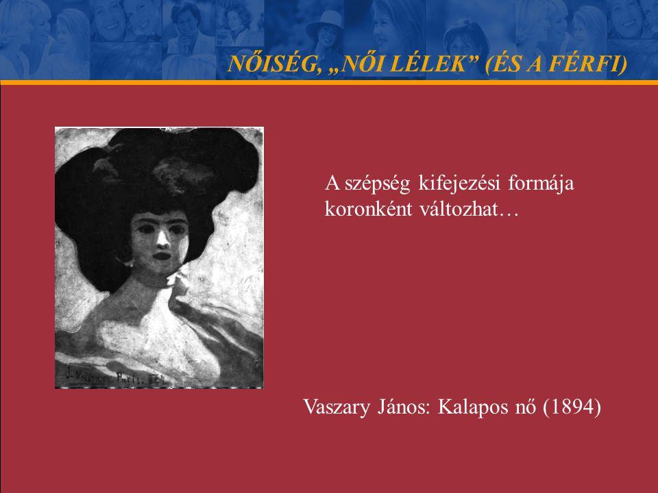 """NŐISÉG, """"NŐI LÉLEK"""" (ÉS A FÉRFI) A szépség kifejezési formája koronként változhat… Vaszary János: Kalapos nő (1894)"""