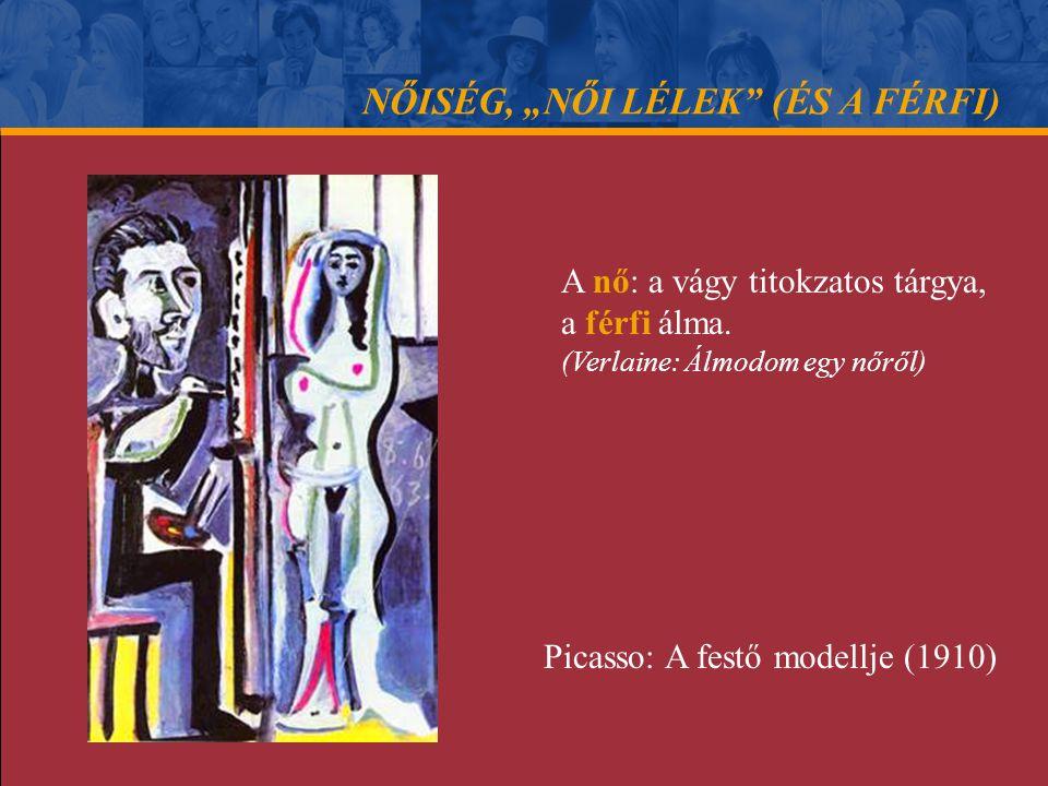 """NŐISÉG, """"NŐI LÉLEK"""" (ÉS A FÉRFI) A nő: a vágy titokzatos tárgya, a férfi álma. (Verlaine: Álmodom egy nőről) Picasso: A festő modellje (1910)"""