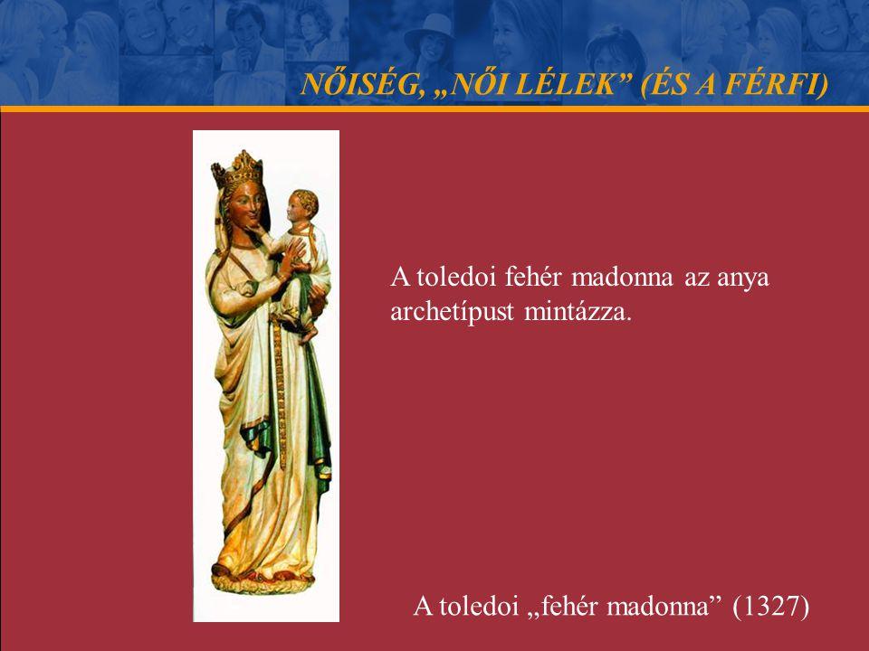 """NŐISÉG, """"NŐI LÉLEK"""" (ÉS A FÉRFI) A toledoi fehér madonna az anya archetípust mintázza. A toledoi """"fehér madonna"""" (1327)"""