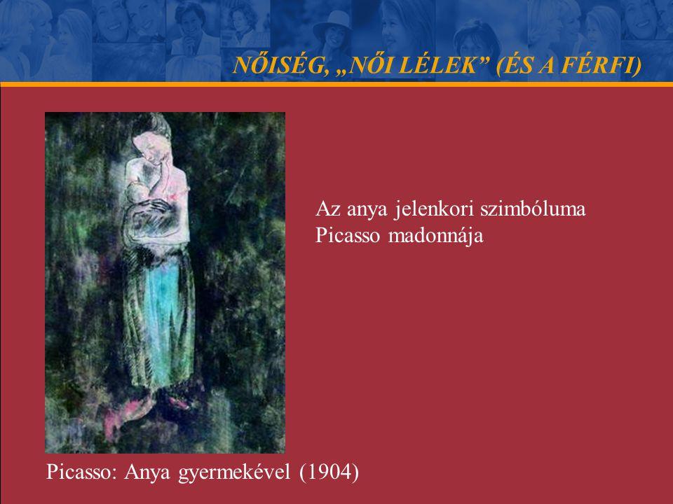 """NŐISÉG, """"NŐI LÉLEK"""" (ÉS A FÉRFI) Az anya jelenkori szimbóluma Picasso madonnája Picasso: Anya gyermekével (1904)"""