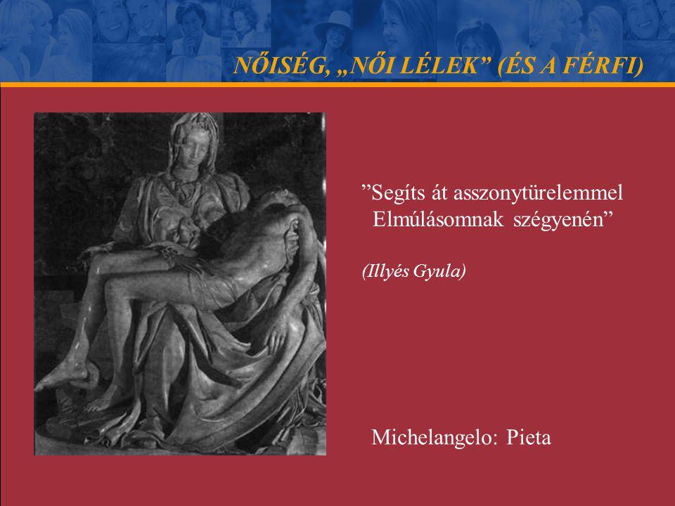 """NŐISÉG, """"NŐI LÉLEK"""" (ÉS A FÉRFI) """"Segíts át asszonytürelemmel Elmúlásomnak szégyenén"""" (Illyés Gyula) Michelangelo: Pieta"""