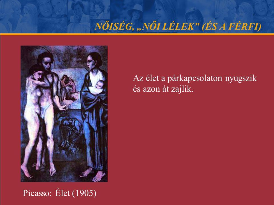 """NŐISÉG, """"NŐI LÉLEK"""" (ÉS A FÉRFI) Az élet a párkapcsolaton nyugszik és azon át zajlik. Picasso: Élet (1905)"""