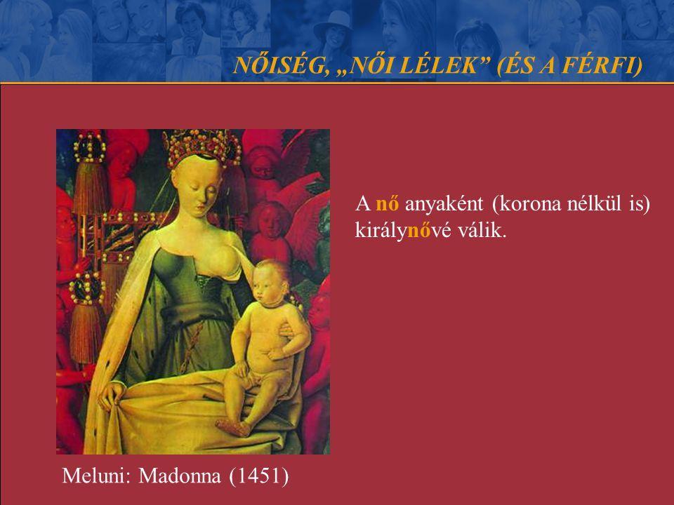 """NŐISÉG, """"NŐI LÉLEK"""" (ÉS A FÉRFI) A nő anyaként (korona nélkül is) királynővé válik. Meluni: Madonna (1451)"""
