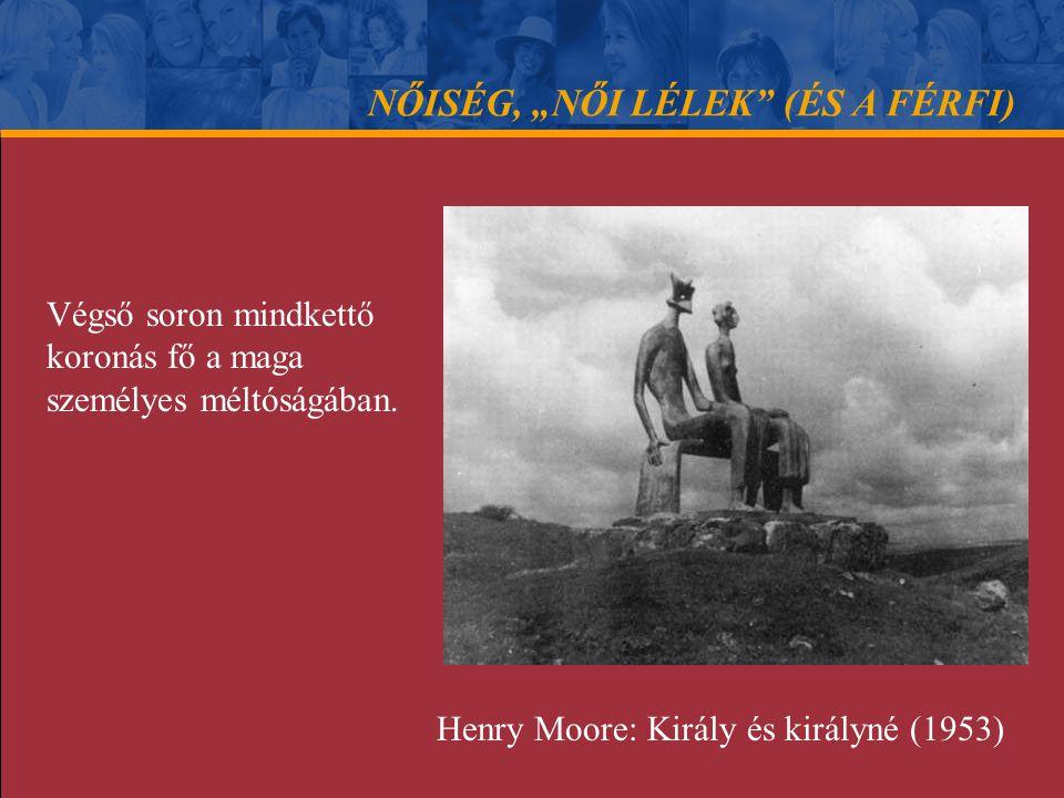 """NŐISÉG, """"NŐI LÉLEK"""" (ÉS A FÉRFI) Végső soron mindkettő koronás fő a maga személyes méltóságában. Henry Moore: Király és királyné (1953)"""