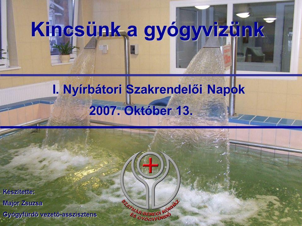 Kincsünk a gyógyvizünk I. Nyírbátori Szakrendelői Napok 2007. Október 13. Készítette: Major Zsuzsa Gyógyfürdő vezető-asszisztens