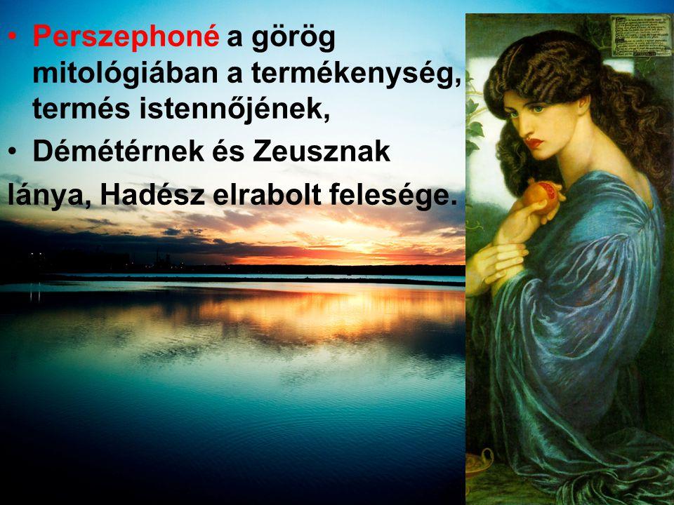 •Perszephoné a görög mitológiában a termékenység, termés istennőjének, •Démétérnek és Zeusznak lánya, Hadész elrabolt felesége.