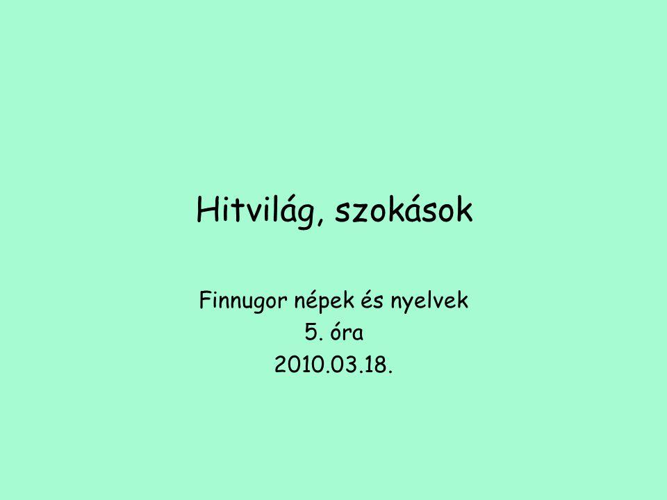 Hitvilág, szokások Finnugor népek és nyelvek 5. óra 2010.03.18.
