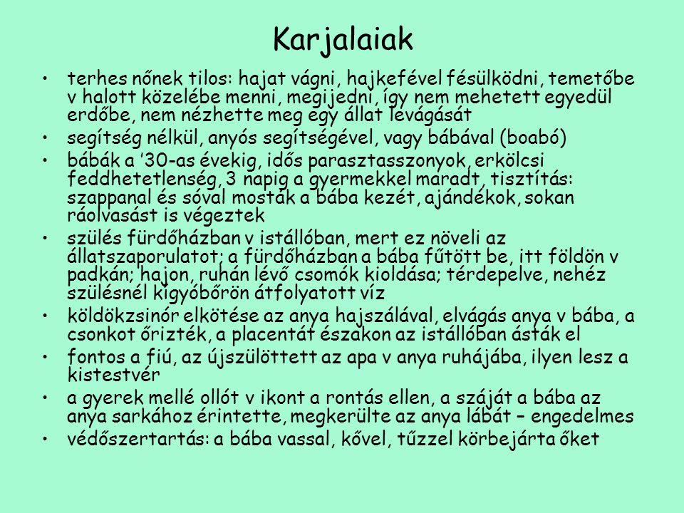 Karjalaiak •terhes nőnek tilos: hajat vágni, hajkefével fésülködni, temetőbe v halott közelébe menni, megijedni, így nem mehetett egyedül erdőbe, nem