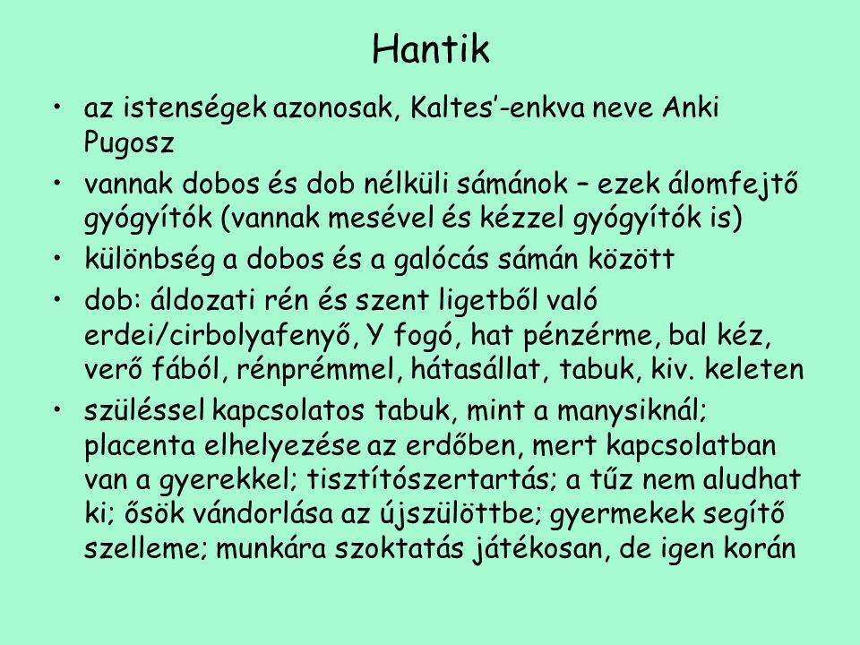 Hantik •az istenségek azonosak, Kaltes'-enkva neve Anki Pugosz •vannak dobos és dob nélküli sámánok – ezek álomfejtő gyógyítók (vannak mesével és kézz