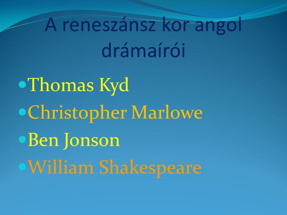 A reneszánsz kor angol drámaírói  Thomas Kyd  Christopher Marlowe  Ben Jonson  William Shakespeare